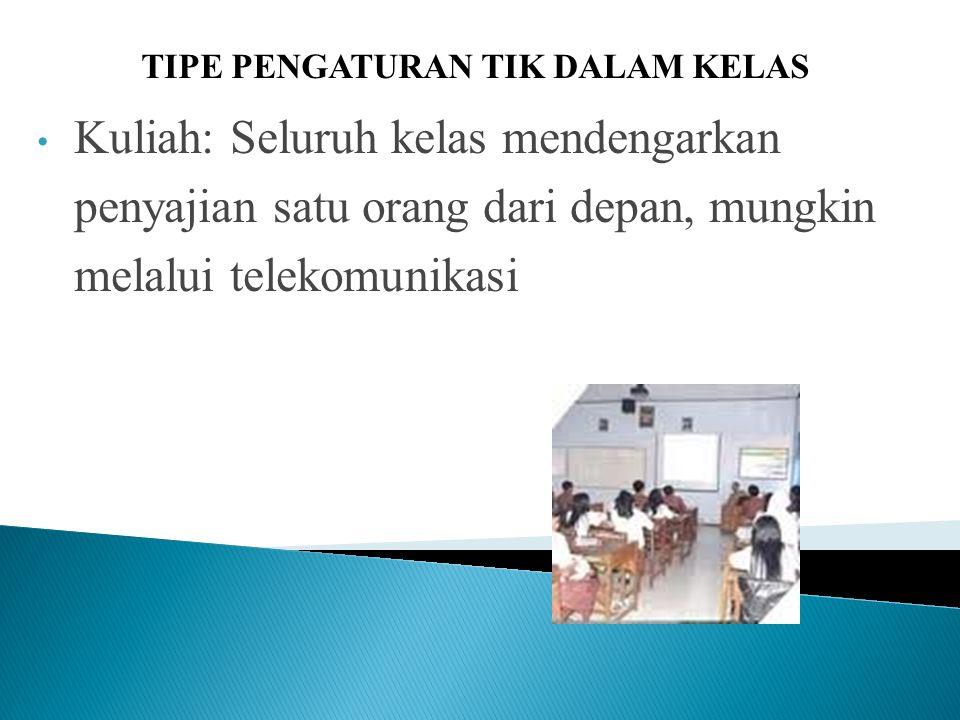 Kuliah: Seluruh kelas mendengarkan penyajian satu orang dari depan, mungkin melalui telekomunikasi TIPE PENGATURAN TIK DALAM KELAS