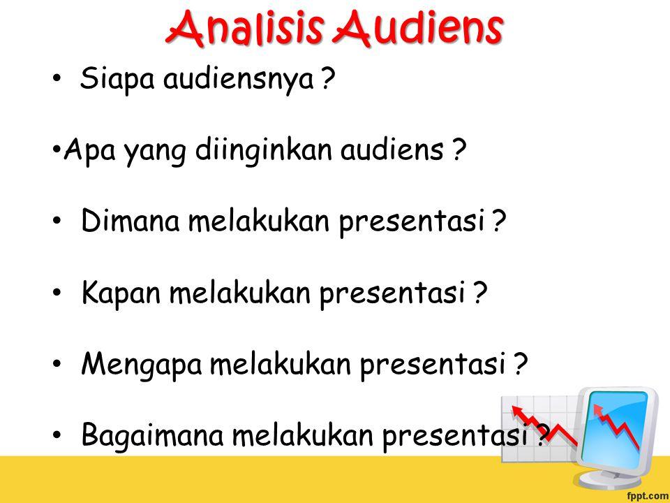 Analisis Audiens Siapa audiensnya ? Apa yang diinginkan audiens ? Dimana melakukan presentasi ? Kapan melakukan presentasi ? Mengapa melakukan present