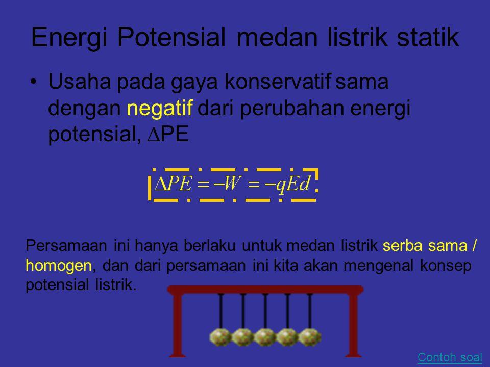 Energi Potensial medan listrik statik Usaha pada gaya konservatif sama dengan negatif dari perubahan energi potensial,  PE Persamaan ini hanya berlaku untuk medan listrik serba sama / homogen, dan dari persamaan ini kita akan mengenal konsep potensial listrik.