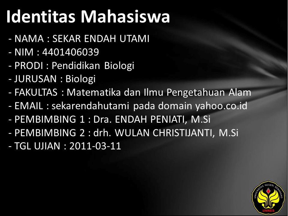 Identitas Mahasiswa - NAMA : SEKAR ENDAH UTAMI - NIM : 4401406039 - PRODI : Pendidikan Biologi - JURUSAN : Biologi - FAKULTAS : Matematika dan Ilmu Pengetahuan Alam - EMAIL : sekarendahutami pada domain yahoo.co.id - PEMBIMBING 1 : Dra.