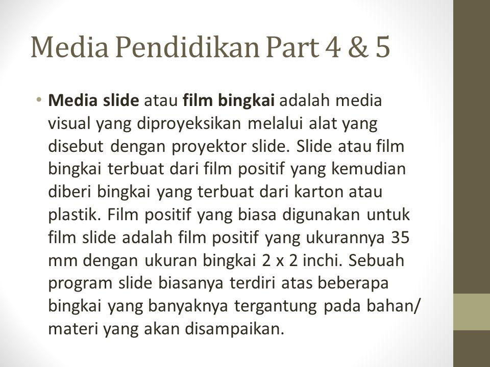 Media Pendidikan Part 4 & 5 Media slide atau film bingkai adalah media visual yang diproyeksikan melalui alat yang disebut dengan proyektor slide. Sli