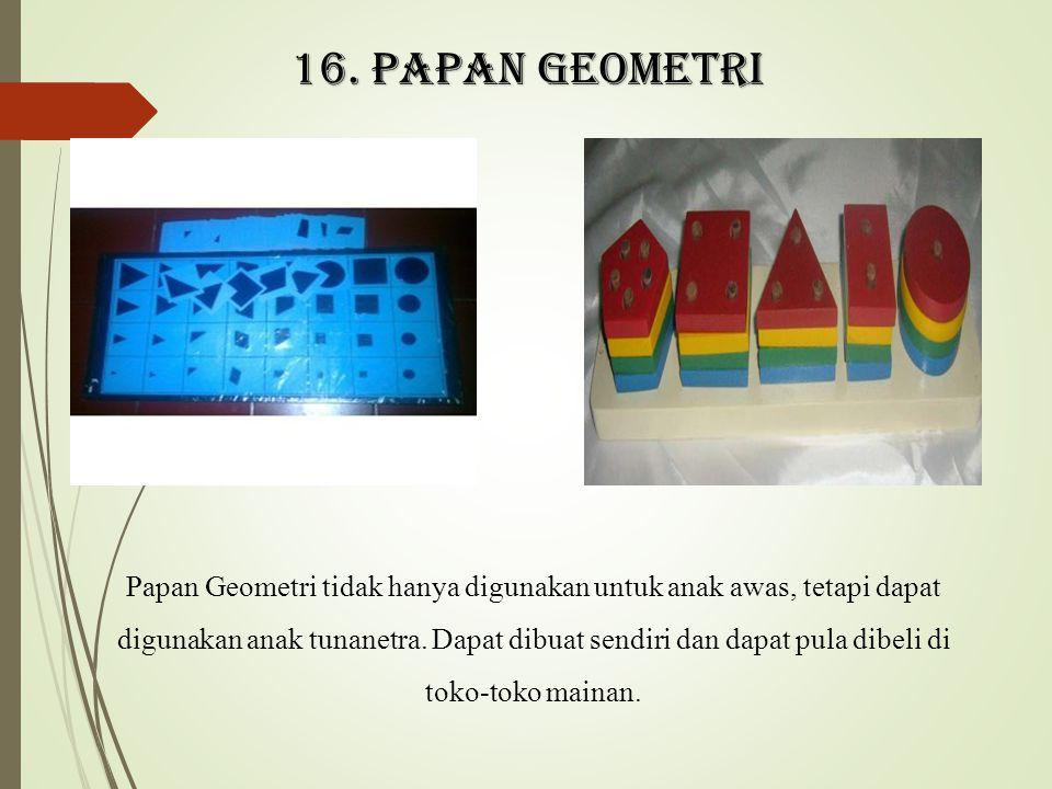 16. Papan geometri Papan Geometri tidak hanya digunakan untuk anak awas, tetapi dapat digunakan anak tunanetra. Dapat dibuat sendiri dan dapat pula di