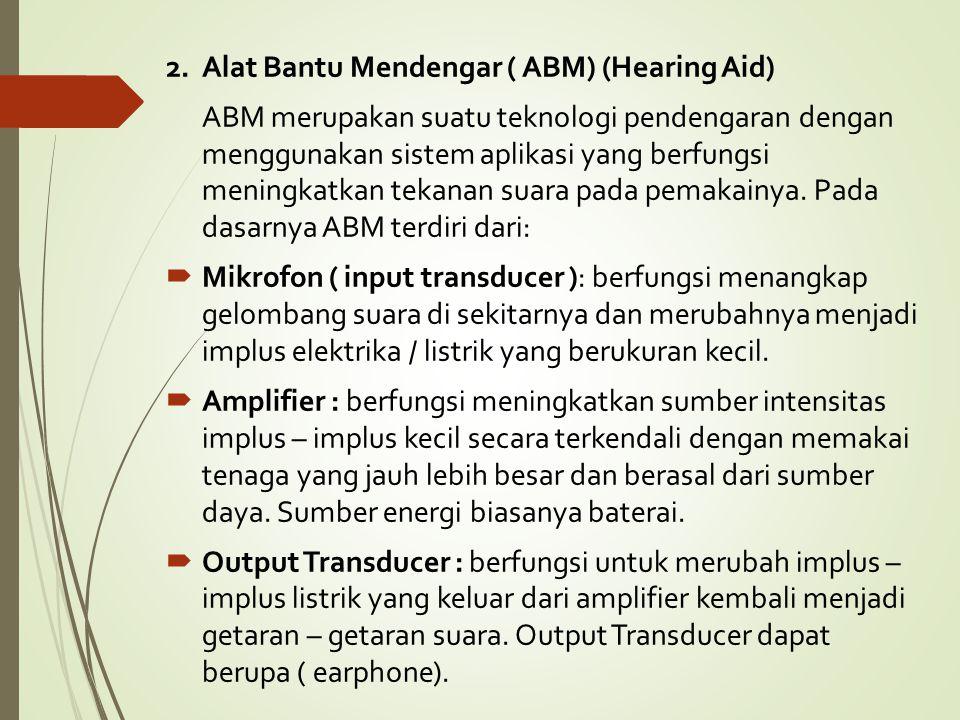 2. Alat Bantu Mendengar ( ABM) (Hearing Aid) ABM merupakan suatu teknologi pendengaran dengan menggunakan sistem aplikasi yang berfungsi meningkatkan