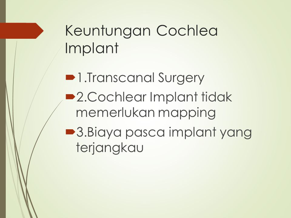 Keuntungan Cochlea Implant  1.Transcanal Surgery  2.Cochlear Implant tidak memerlukan mapping  3.Biaya pasca implant yang terjangkau