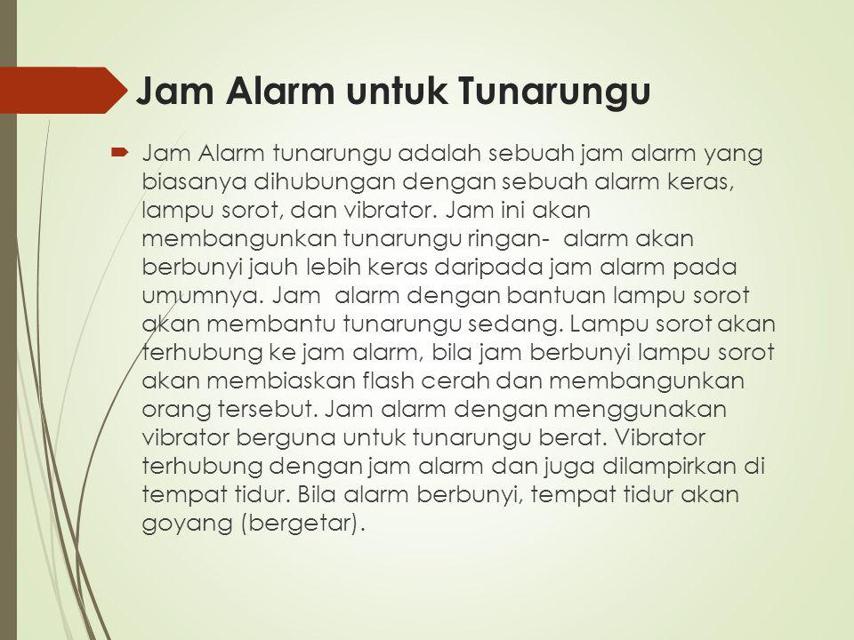 Jam Alarm untuk Tunarungu  Jam Alarm tunarungu adalah sebuah jam alarm yang biasanya dihubungan dengan sebuah alarm keras, lampu sorot, dan vibrator.
