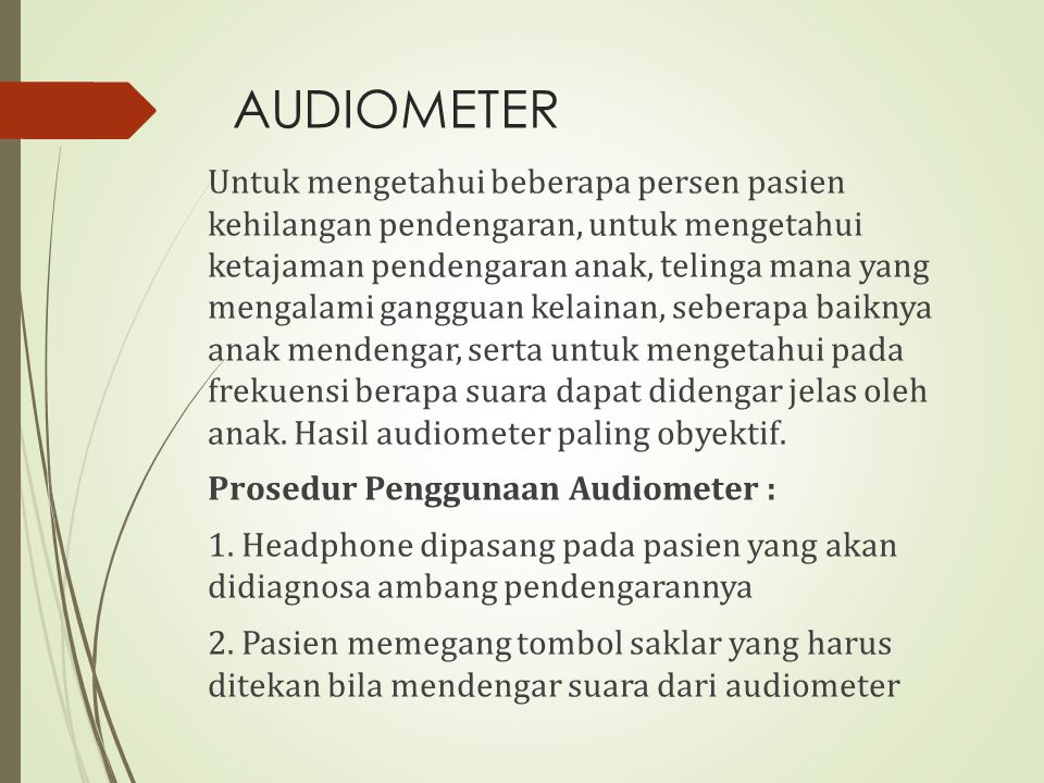 AUDIOMETER Untuk mengetahui beberapa persen pasien kehilangan pendengaran, untuk mengetahui ketajaman pendengaran anak, telinga mana yang mengalami ga