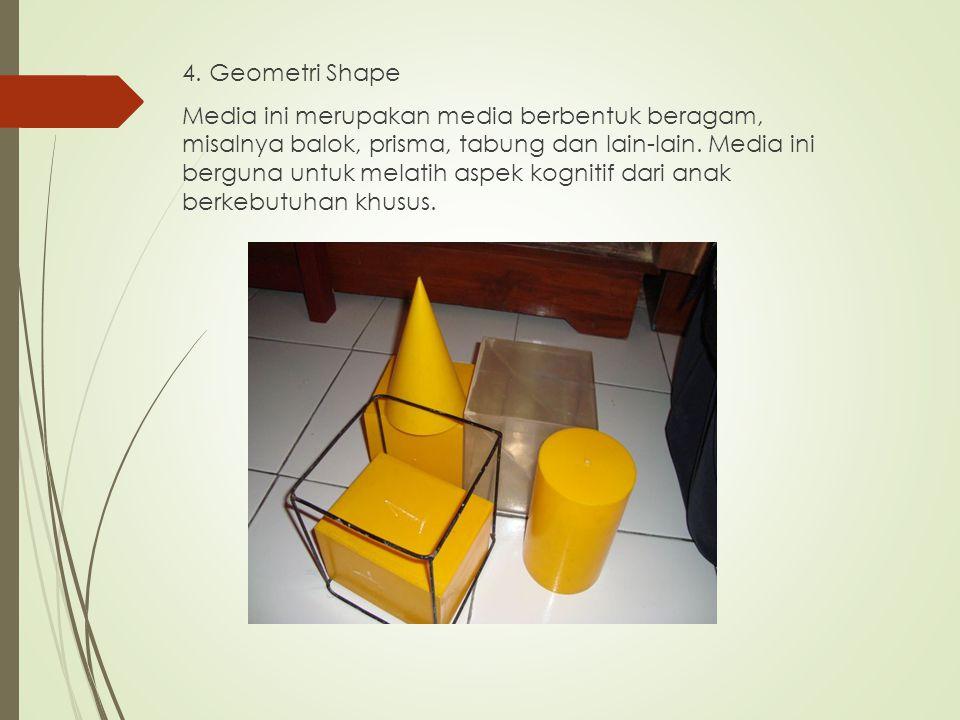 4. Geometri Shape Media ini merupakan media berbentuk beragam, misalnya balok, prisma, tabung dan lain-lain. Media ini berguna untuk melatih aspek kog