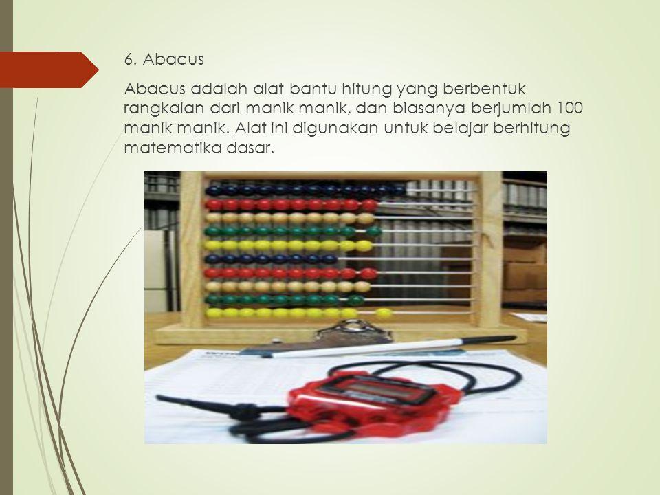 6. Abacus Abacus adalah alat bantu hitung yang berbentuk rangkaian dari manik manik, dan biasanya berjumlah 100 manik manik. Alat ini digunakan untuk