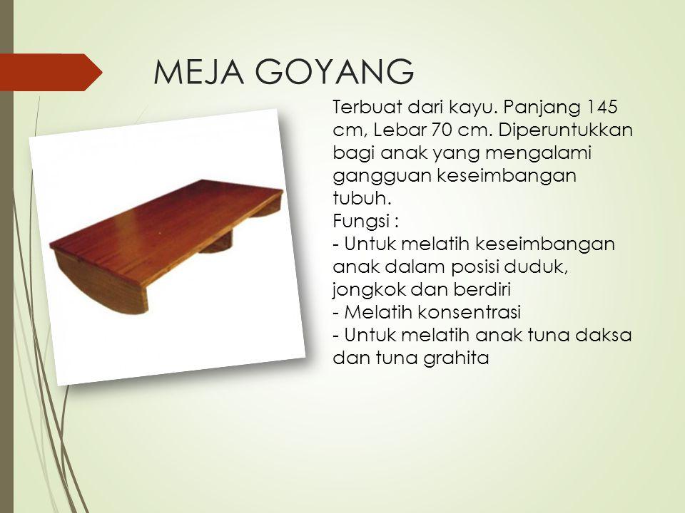 MEJA GOYANG Terbuat dari kayu. Panjang 145 cm, Lebar 70 cm. Diperuntukkan bagi anak yang mengalami gangguan keseimbangan tubuh. Fungsi : - Untuk melat