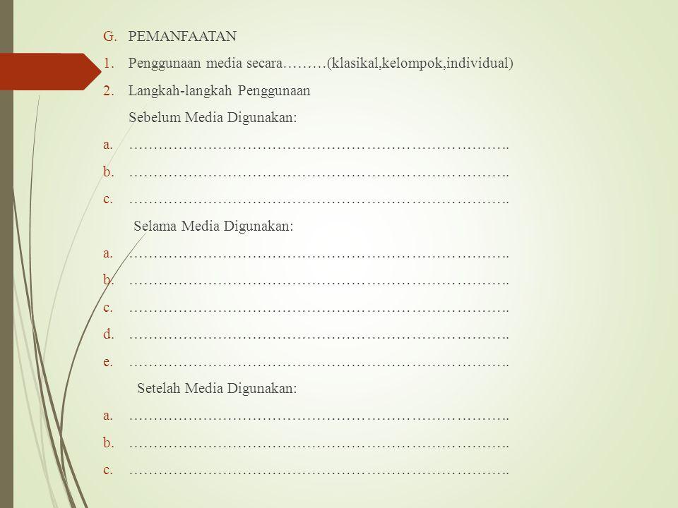 G.PEMANFAATAN 1.Penggunaan media secara………(klasikal,kelompok,individual) 2.Langkah-langkah Penggunaan Sebelum Media Digunakan: a.………………………………………………………
