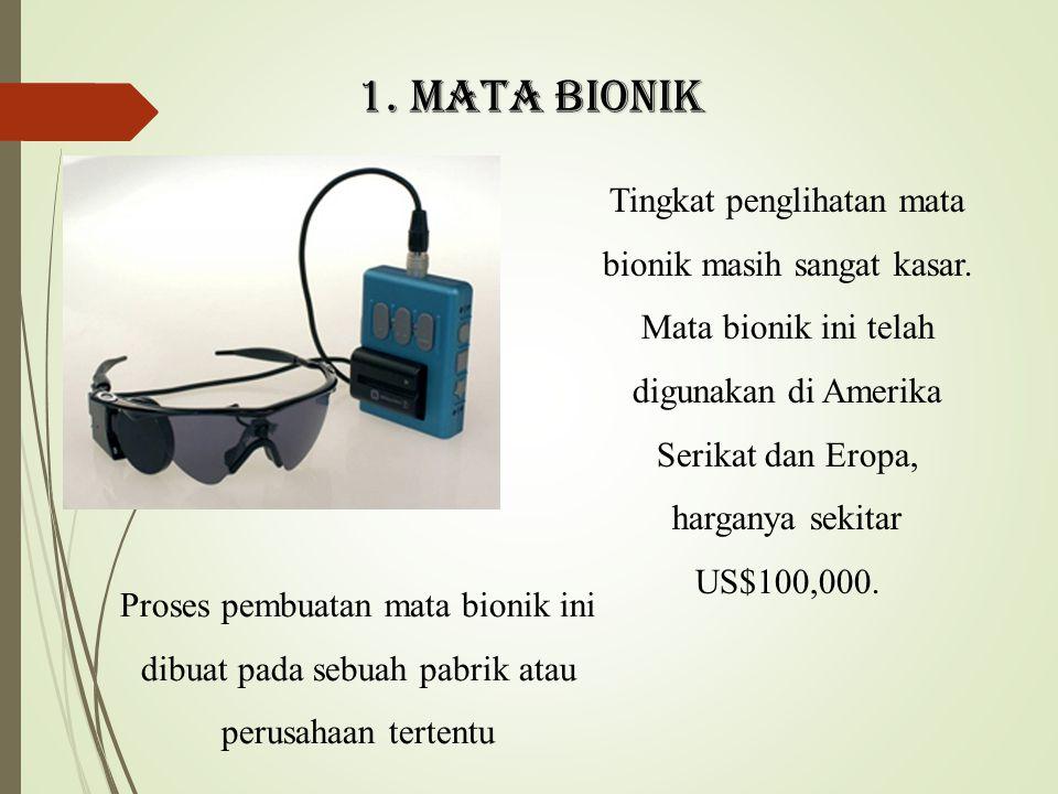 1. MATA BIONIK Tingkat penglihatan mata bionik masih sangat kasar. Mata bionik ini telah digunakan di Amerika Serikat dan Eropa, harganya sekitar US$1