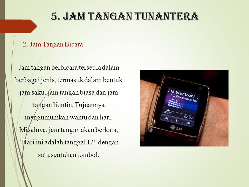 5. Jam tangan tunantera 2. Jam Tangan Bicara Jam tangan berbicara tersedia dalam berbagai jenis, termasuk dalam bentuk jam saku, jam tangan biasa dan