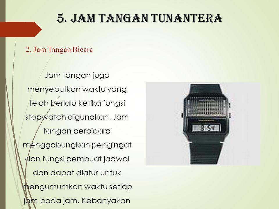5. Jam tangan tunantera 2. Jam Tangan Bicara Jam tangan juga menyebutkan waktu yang telah berlalu ketika fungsi stopwatch digunakan. Jam tangan berbic