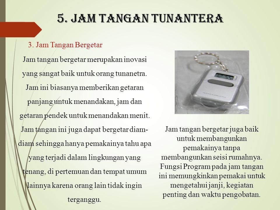 5. Jam tangan tunantera 3. Jam Tangan Bergetar Jam tangan bergetar merupakan inovasi yang sangat baik untuk orang tunanetra. Jam ini biasanya memberik