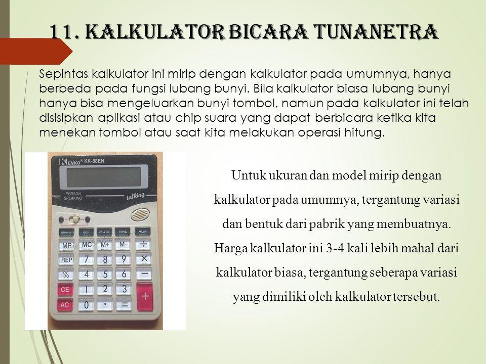 11. Kalkulator bicara tunanetra Sepintas kalkulator ini mirip dengan kalkulator pada umumnya, hanya berbeda pada fungsi lubang bunyi. Bila kalkulator