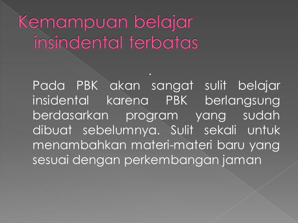 Pada PBK akan sangat sulit belajar insidental karena PBK berlangsung berdasarkan program yang sudah dibuat sebelumnya.