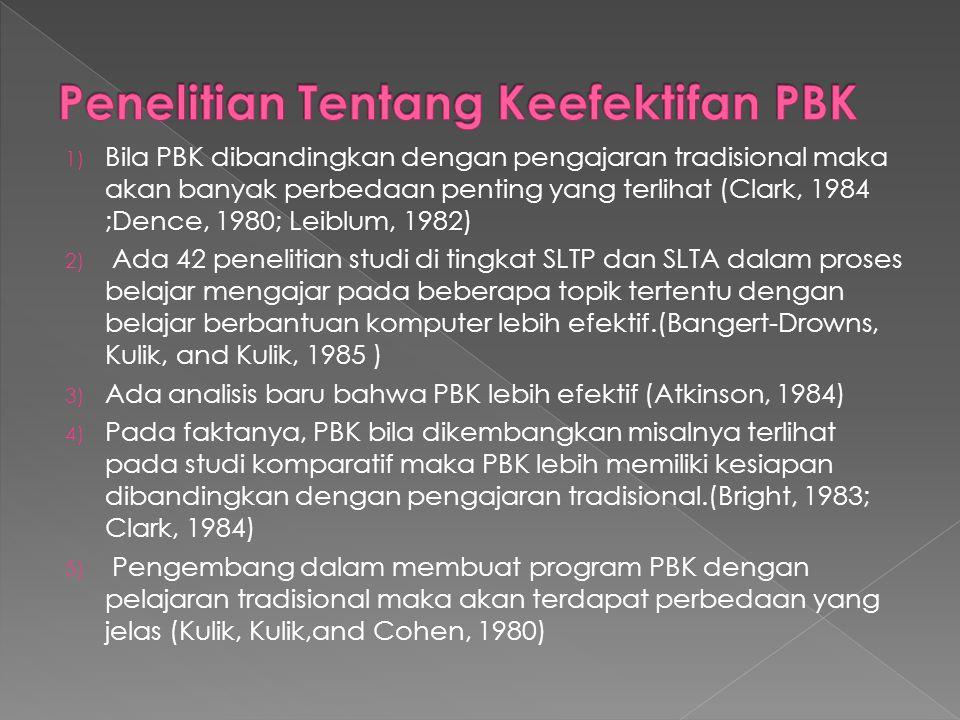 1) Bila PBK dibandingkan dengan pengajaran tradisional maka akan banyak perbedaan penting yang terlihat (Clark, 1984 ;Dence, 1980; Leiblum, 1982) 2) Ada 42 penelitian studi di tingkat SLTP dan SLTA dalam proses belajar mengajar pada beberapa topik tertentu dengan belajar berbantuan komputer lebih efektif.(Bangert-Drowns, Kulik, and Kulik, 1985 ) 3) Ada analisis baru bahwa PBK lebih efektif (Atkinson, 1984) 4) Pada faktanya, PBK bila dikembangkan misalnya terlihat pada studi komparatif maka PBK lebih memiliki kesiapan dibandingkan dengan pengajaran tradisional.(Bright, 1983; Clark, 1984) 5) Pengembang dalam membuat program PBK dengan pelajaran tradisional maka akan terdapat perbedaan yang jelas (Kulik, Kulik,and Cohen, 1980)
