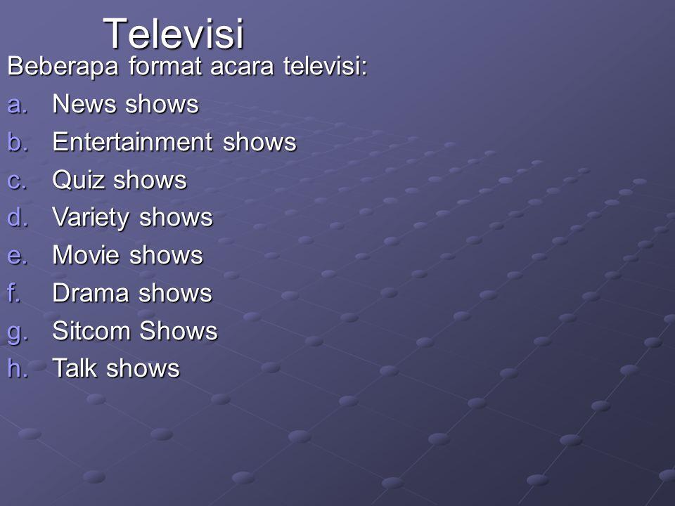 Beberapa format acara televisi: a.News shows b.Entertainment shows c.Quiz shows d.Variety shows e.Movie shows f.Drama shows g.Sitcom Shows h.Talk show