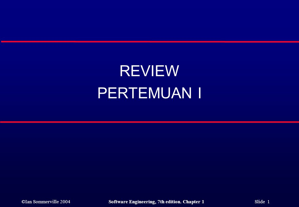 ©Ian Sommerville 2004Software Engineering, 7th edition. Chapter 1 Slide 1 REVIEW PERTEMUAN I