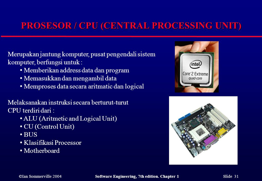 ©Ian Sommerville 2004Software Engineering, 7th edition. Chapter 1 Slide 31 PROSESOR / CPU (CENTRAL PROCESSING UNIT) Merupakan jantung komputer, pusat