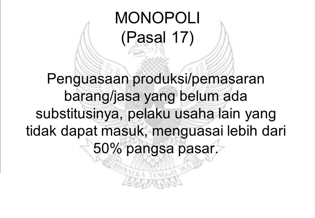 MONOPOLI (Pasal 17) Penguasaan produksi/pemasaran barang/jasa yang belum ada substitusinya, pelaku usaha lain yang tidak dapat masuk, menguasai lebih dari 50% pangsa pasar.