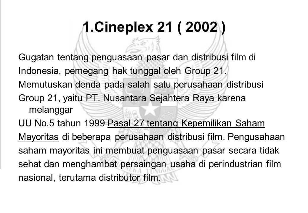 1.Cineplex 21 ( 2002 ) Gugatan tentang penguasaan pasar dan distribusi film di Indonesia, pemegang hak tunggal oleh Group 21. Memutuskan denda pada sa