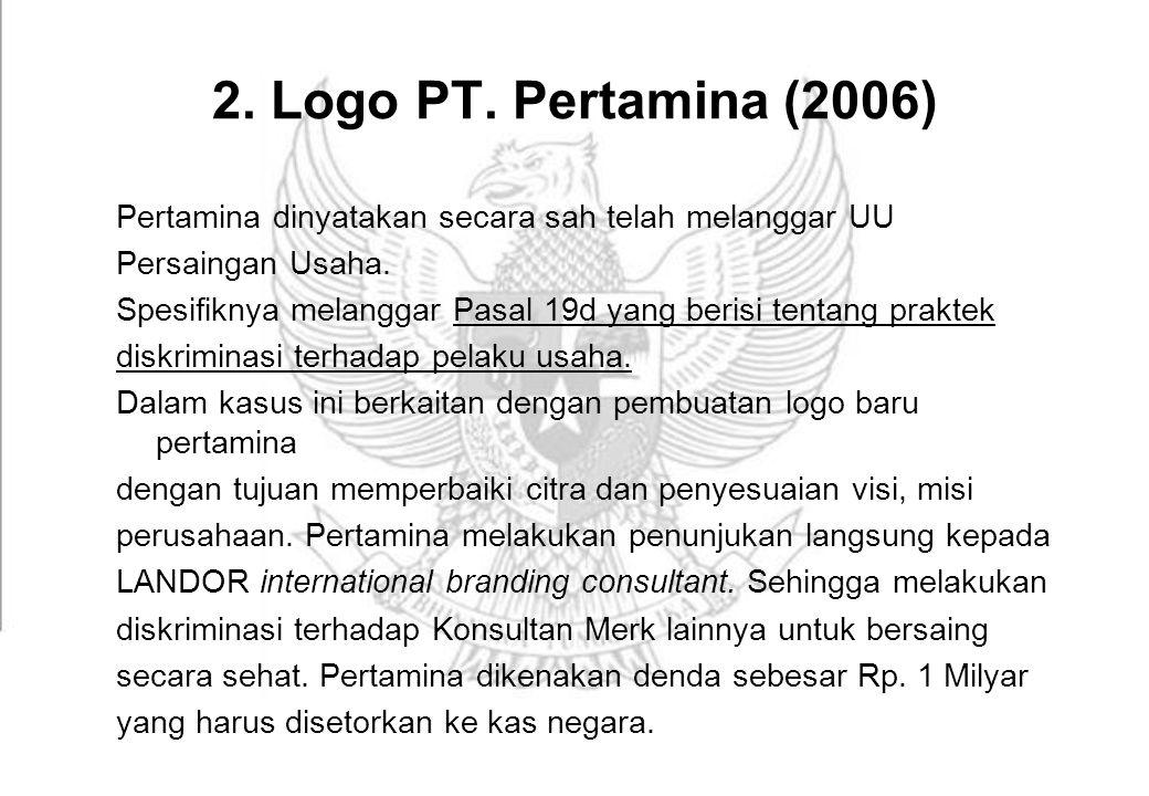 2. Logo PT. Pertamina (2006) Pertamina dinyatakan secara sah telah melanggar UU Persaingan Usaha. Spesifiknya melanggar Pasal 19d yang berisi tentang