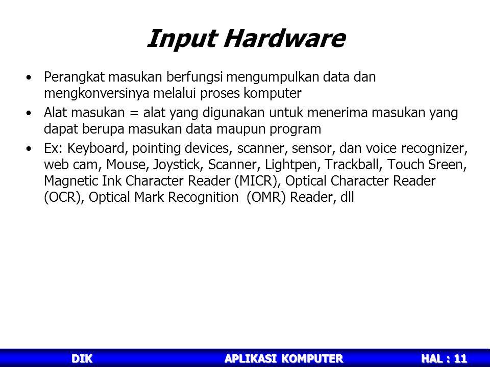 HAL : 11 DIKAPLIKASI KOMPUTER Input Hardware Perangkat masukan berfungsi mengumpulkan data dan mengkonversinya melalui proses komputer Alat masukan = alat yang digunakan untuk menerima masukan yang dapat berupa masukan data maupun program Ex: Keyboard, pointing devices, scanner, sensor, dan voice recognizer, web cam, Mouse, Joystick, Scanner, Lightpen, Trackball, Touch Sreen, Magnetic Ink Character Reader (MICR), Optical Character Reader (OCR), Optical Mark Recognition (OMR) Reader, dll