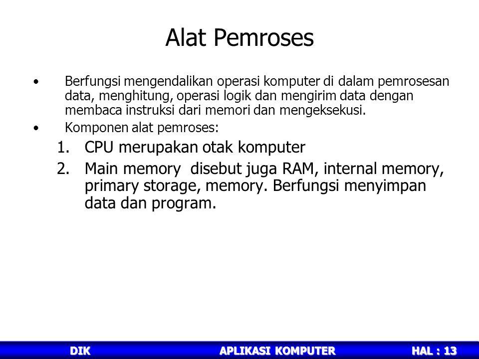 HAL : 13 DIKAPLIKASI KOMPUTER Alat Pemroses Berfungsi mengendalikan operasi komputer di dalam pemrosesan data, menghitung, operasi logik dan mengirim data dengan membaca instruksi dari memori dan mengeksekusi.