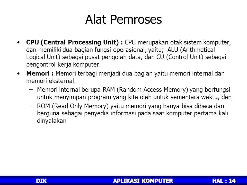 HAL : 14 DIKAPLIKASI KOMPUTER Alat Pemroses CPU (Central Processing Unit) : CPU merupakan otak sistem komputer, dan memiliki dua bagian fungsi operasional, yaitu; ALU (Arithmetical Logical Unit) sebagai pusat pengolah data, dan CU (Control Unit) sebagai pengontrol kerja komputer.