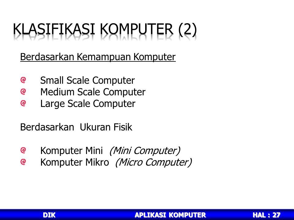 HAL : 27 DIKAPLIKASI KOMPUTER Berdasarkan Kemampuan Komputer Small Scale Computer Medium Scale Computer Large Scale Computer Berdasarkan Ukuran Fisik Komputer Mini (Mini Computer) Komputer Mikro (Micro Computer)