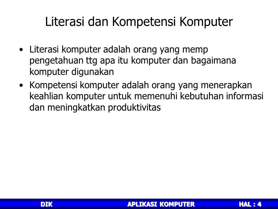 HAL : 4 DIKAPLIKASI KOMPUTER Literasi dan Kompetensi Komputer Literasi komputer adalah orang yang memp pengetahuan ttg apa itu komputer dan bagaimana komputer digunakan Kompetensi komputer adalah orang yang menerapkan keahlian komputer untuk memenuhi kebutuhan informasi dan meningkatkan produktivitas