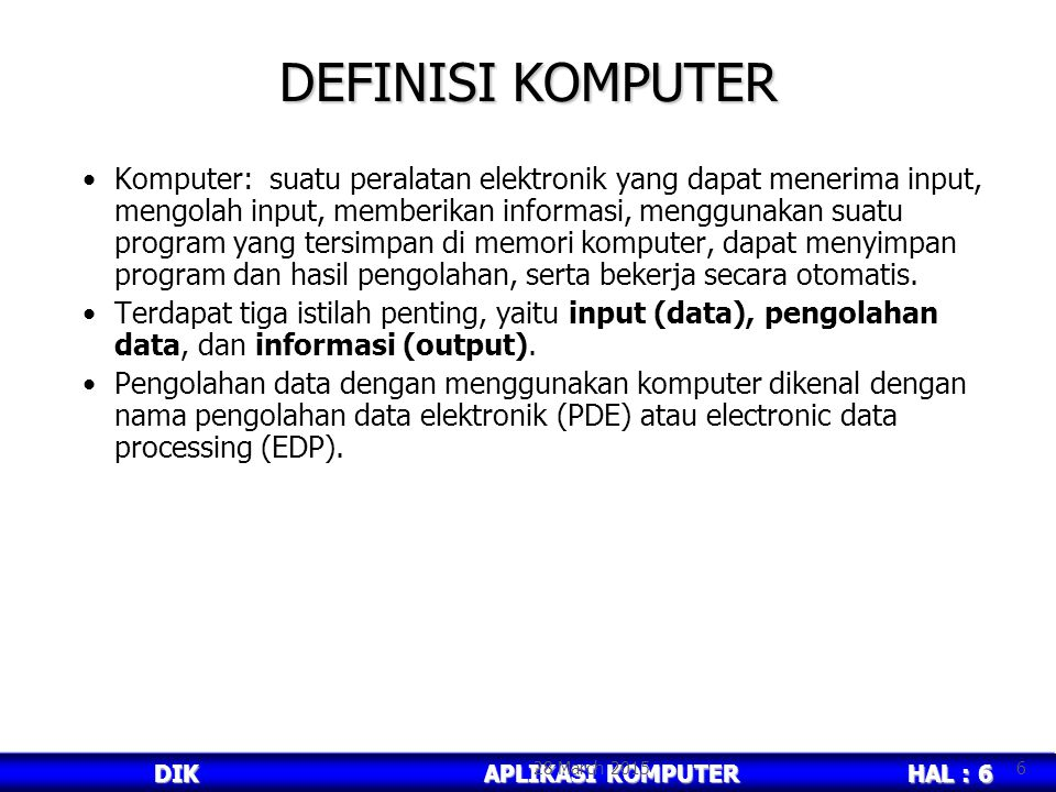 HAL : 6 DIKAPLIKASI KOMPUTER DEFINISI KOMPUTER Komputer: suatu peralatan elektronik yang dapat menerima input, mengolah input, memberikan informasi, menggunakan suatu program yang tersimpan di memori komputer, dapat menyimpan program dan hasil pengolahan, serta bekerja secara otomatis.