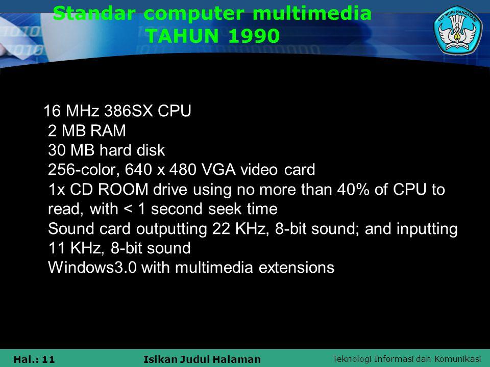 Teknologi Informasi dan Komunikasi Hal.: 10Isikan Judul Halaman Komputer Multimedia Komputer multimedia adalah sebuah komputer dengan spesifikasi tertentu dan dilengkapi dengan beberapa peripheral yang digunakan untuk mengolah teks, grafik, audio, animasi dan video untuk menjadi sebuah informasi dan hiburan secara kreatif dan interaktif.