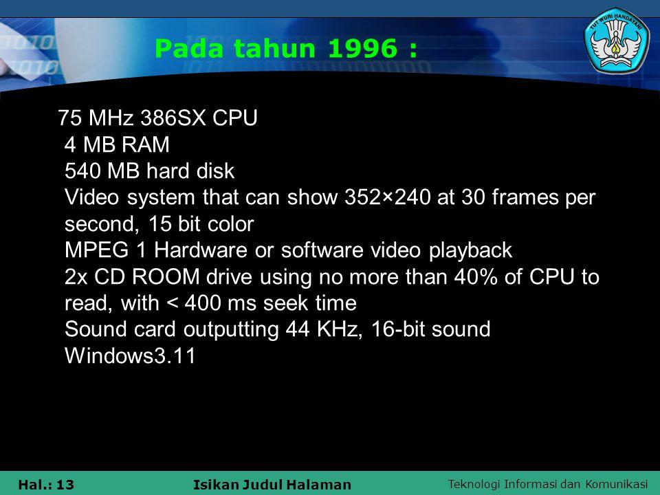 Teknologi Informasi dan Komunikasi Hal.: 12Isikan Judul Halaman Pada tahun 1993 : 25 MHz 386SX CPU 4 MB RAM 160 MB hard disk 16-bit color, 640 x 480 VGA video card 2x CD ROOM drive using no more than 40% of CPU to read, with < 400 ms seek time Sound card outputting 44 KHz, 16-bit sound Windows3.0 with multimedia extensions, or windows 3.1