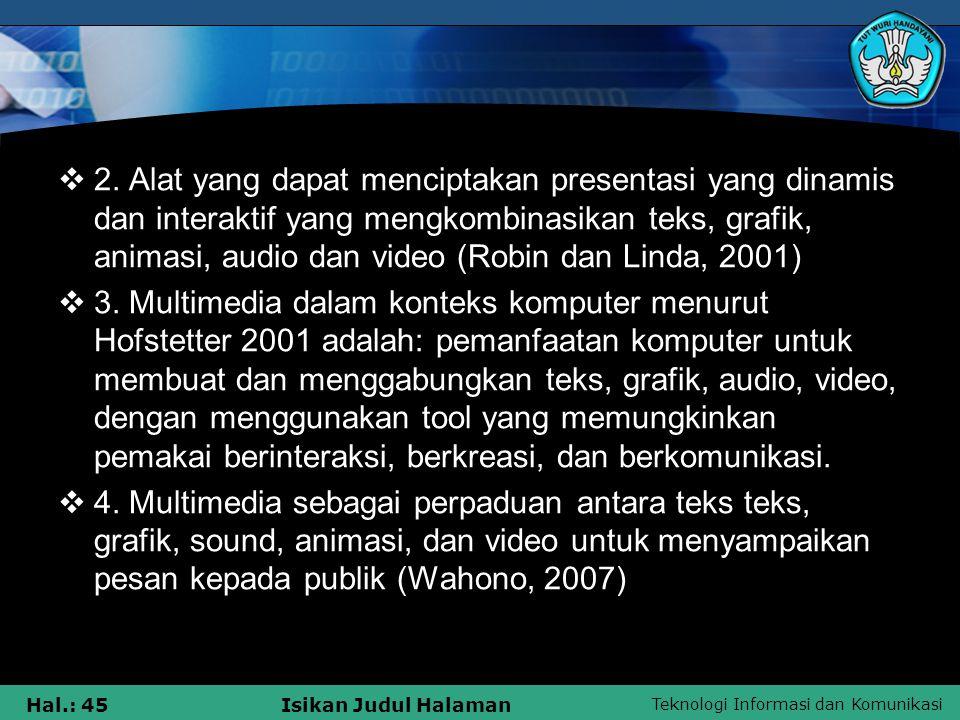 Teknologi Informasi dan Komunikasi Hal.: 44Isikan Judul Halaman  Kata medium dalam American Heritage Electronic Dictionary (1991) juga diartikan sebagai alat untuk mendistribusikan dan mempresentasikan informasi (Rachmat dan Alphone, 2005/2006).
