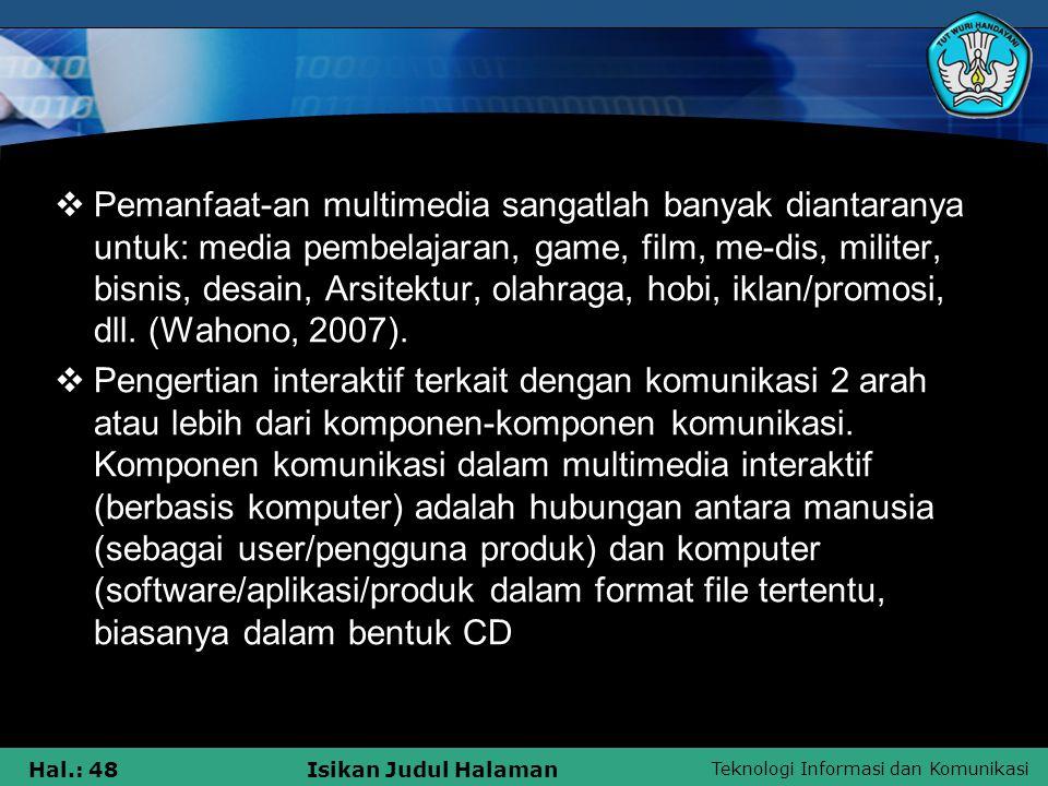 Teknologi Informasi dan Komunikasi Hal.: 47Isikan Judul Halaman  Berdasarkan pendapat-pendapat tersebut maka dapat disimpulkan bahwa multimedia meru-pakan perpaduan antara berbagai media (format file) yang berupa teks, gambar (vektor atau bitmap), grafik, sound, animasi, video, interaksi, dll.