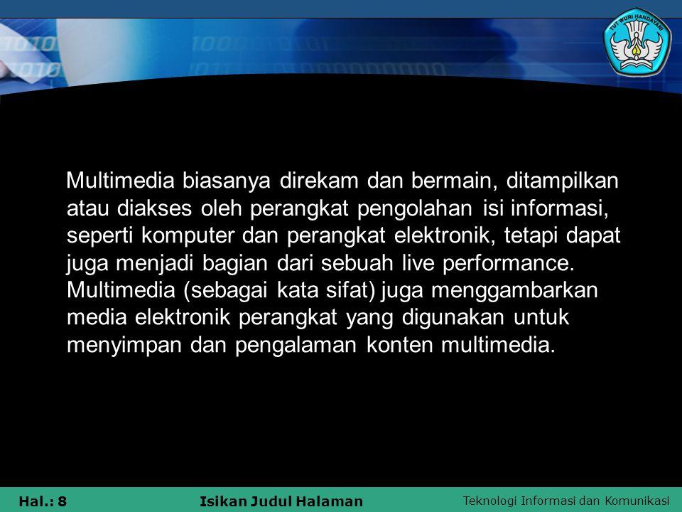 Teknologi Informasi dan Komunikasi Hal.: 7Isikan Judul Halaman ISTILAH MULTIMEDIA Istilah ini digunakan dalam media yang kontras dengan hanya menggunakan bentuk-bentuk tradisional dicetak atau tangan-bahan yang diproduksi.