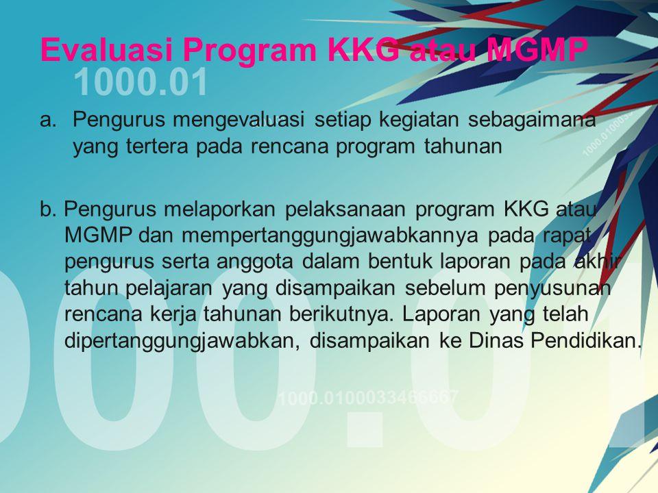 Evaluasi Program KKG atau MGMP a.Pengurus mengevaluasi setiap kegiatan sebagaimana yang tertera pada rencana program tahunan b. Pengurus melaporkan pe