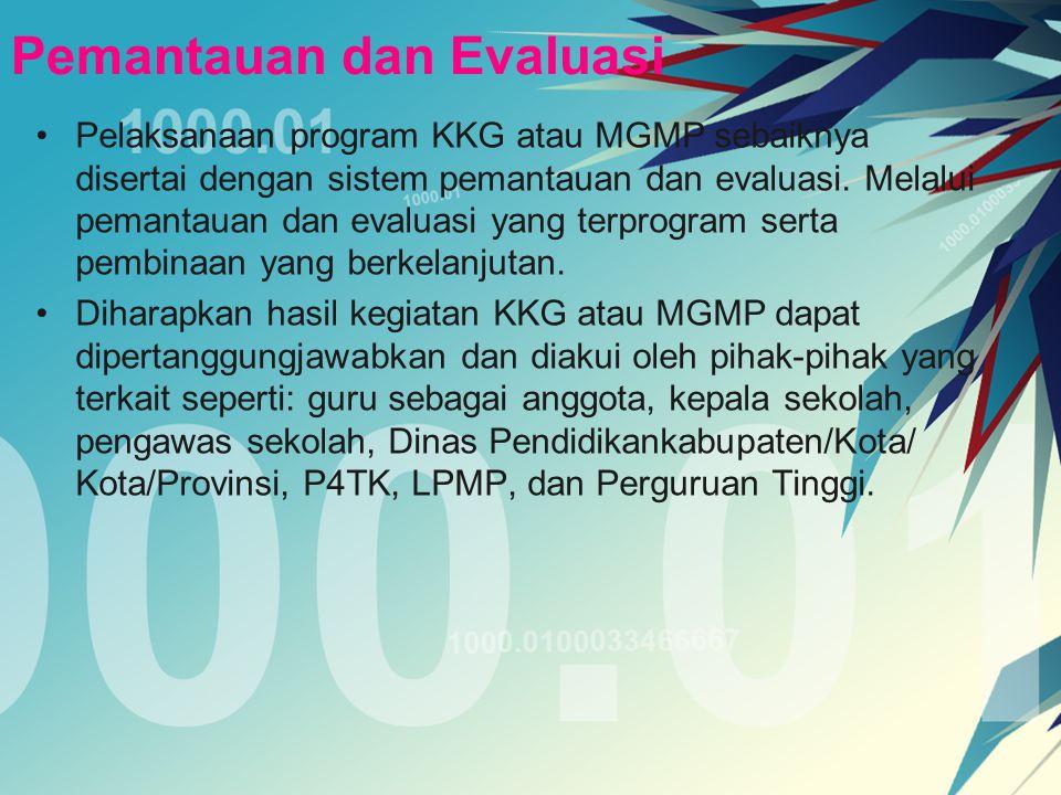 Pemantauan dan Evaluasi Pelaksanaan program KKG atau MGMP sebaiknya disertai dengan sistem pemantauan dan evaluasi. Melalui pemantauan dan evaluasi ya