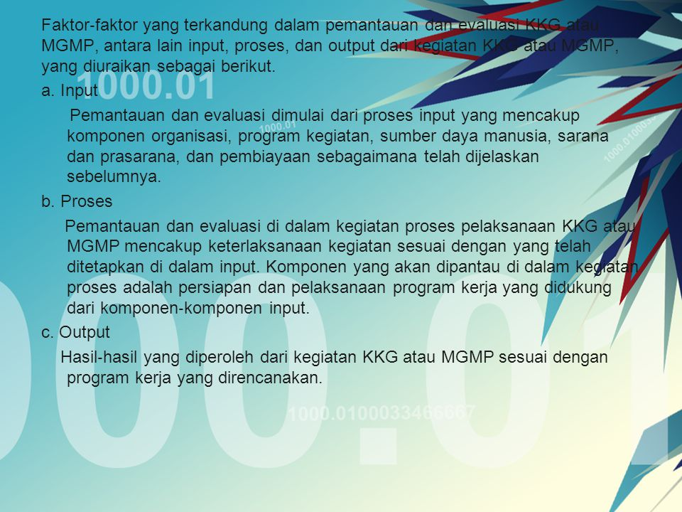 Faktor ‐ faktor yang terkandung dalam pemantauan dan evaluasi KKG atau MGMP, antara lain input, proses, dan output dari kegiatan KKG atau MGMP, yang d