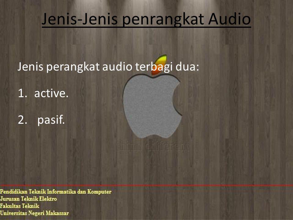 Jenis-Jenis penrangkat Audio Jenis perangkat audio terbagi dua: 1.active. 2. pasif.