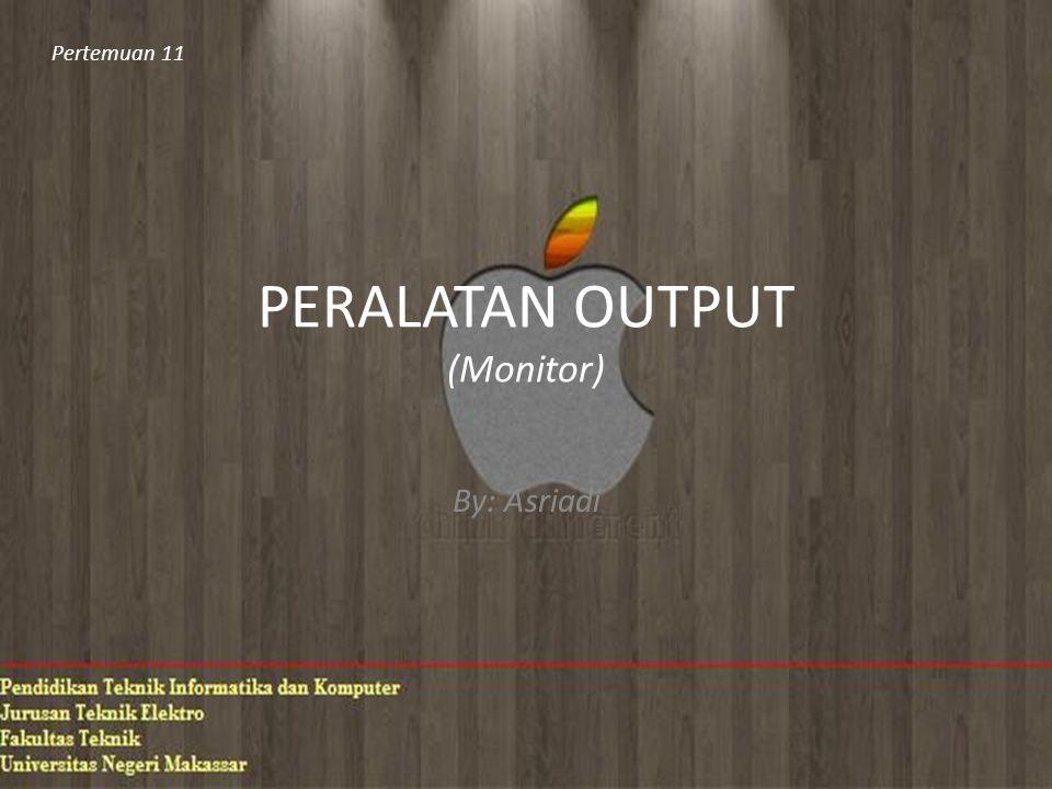 PERALATAN OUTPUT (Monitor) By: Asriadi Pertemuan 11