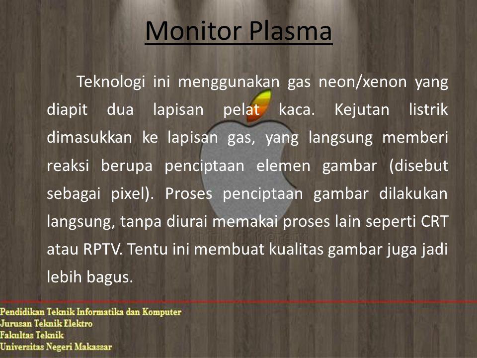 Monitor Plasma Teknologi ini menggunakan gas neon/xenon yang diapit dua lapisan pelat kaca.