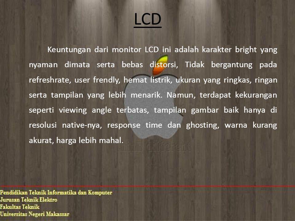 LCD Keuntungan dari monitor LCD ini adalah karakter bright yang nyaman dimata serta bebas distorsi, Tidak bergantung pada refreshrate, user frendly, hemat listrik, ukuran yang ringkas, ringan serta tampilan yang lebih menarik.