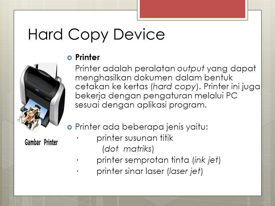 Hard Copy Device  Printer Printer adalah peralatan output yang dapat menghasilkan dokumen dalam bentuk cetakan ke kertas (hard copy).