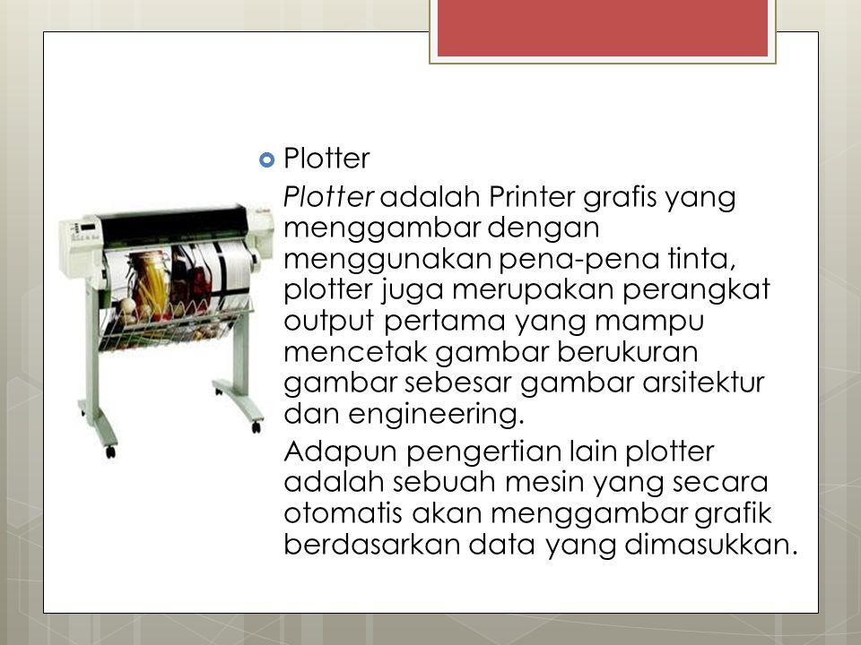  Plotter Plotter adalah Printer grafis yang menggambar dengan menggunakan pena-pena tinta, plotter juga merupakan perangkat output pertama yang mampu mencetak gambar berukuran gambar sebesar gambar arsitektur dan engineering.