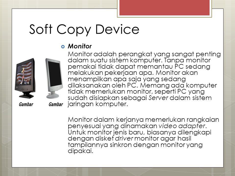 Soft Copy Device  Monitor Monitor adalah perangkat yang sangat penting dalam suatu sistem komputer. Tanpa monitor pemakai tidak dapat memantau PC sed