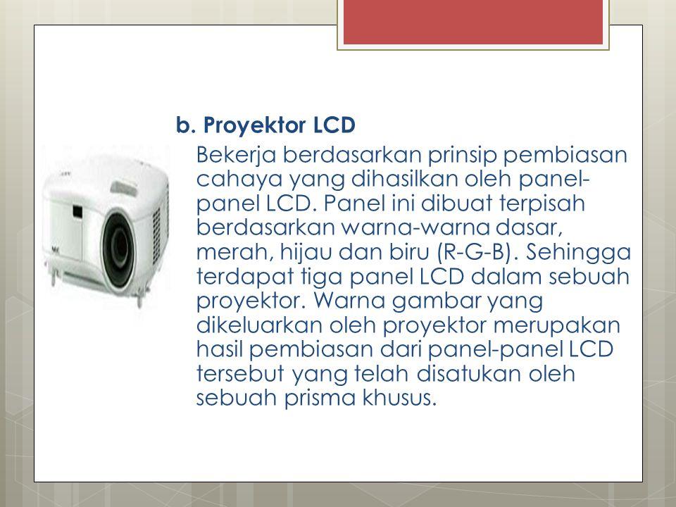 b. Proyektor LCD Bekerja berdasarkan prinsip pembiasan cahaya yang dihasilkan oleh panel- panel LCD. Panel ini dibuat terpisah berdasarkan warna-warna
