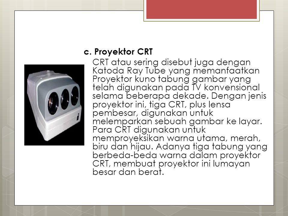 c. Proyektor CRT CRT atau sering disebut juga dengan Katoda Ray Tube yang memanfaatkan Proyektor kuno tabung gambar yang telah digunakan pada TV konve